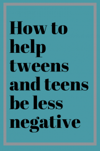 How to help tweens and teens be less negative